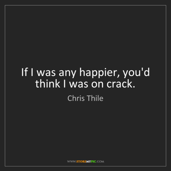 Chris Thile: If I was any happier, you'd think I was on crack.