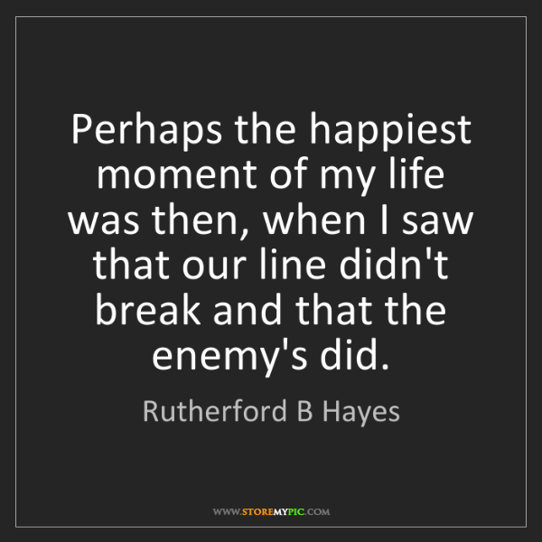 Rutherford B Hayes: Perhaps the happiest moment of my life was then, when...