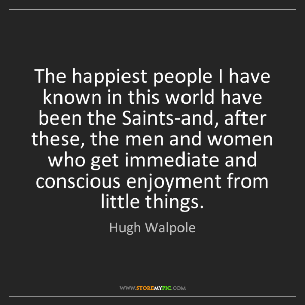 Hugh Walpole: The happiest people I have known in this world have been...
