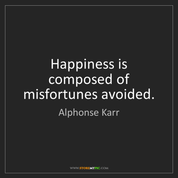 Alphonse Karr: Happiness is composed of misfortunes avoided.