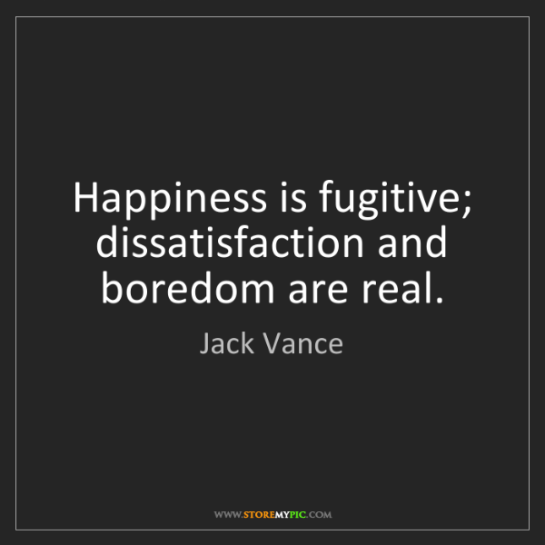 Jack Vance: Happiness is fugitive; dissatisfaction and boredom are...