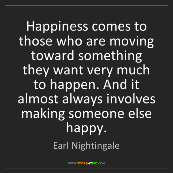 Earl Nightingale: Happiness comes to those who are moving toward something...