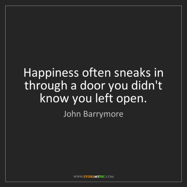 John Barrymore: Happiness often sneaks in through a door you didn't know...