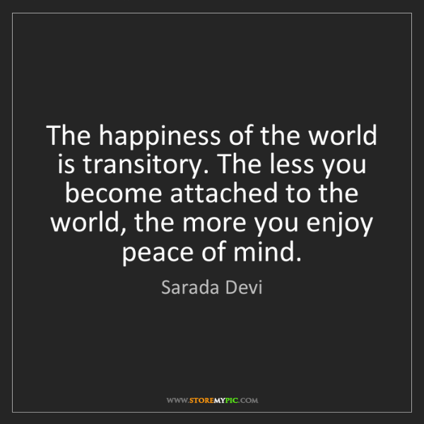 Sarada Devi: The happiness of the world is transitory. The less you...
