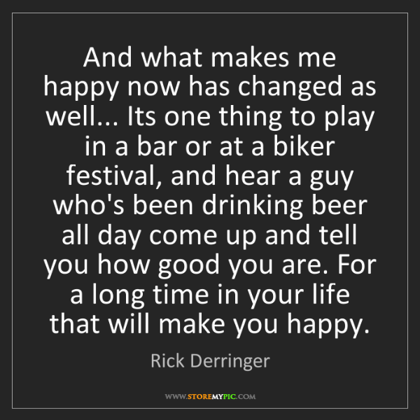 Rick Derringer: And what makes me happy now has changed as well... Its...