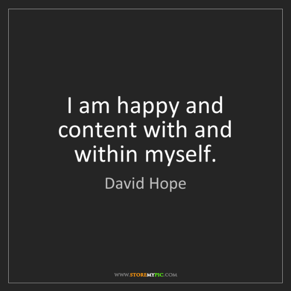 David Hope: I am happy and content with and within myself.