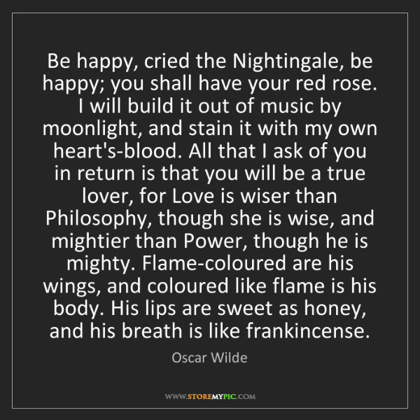 Oscar Wilde: Be happy, cried the Nightingale, be happy; you shall...