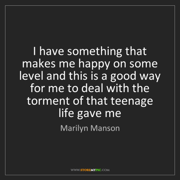 Marilyn Manson: I have something that makes me happy on some level and...