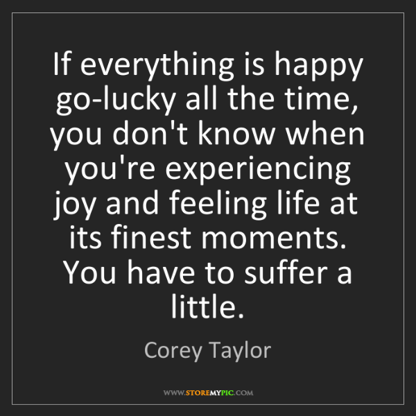 Corey Taylor: If everything is happy go-lucky all the time, you don't...