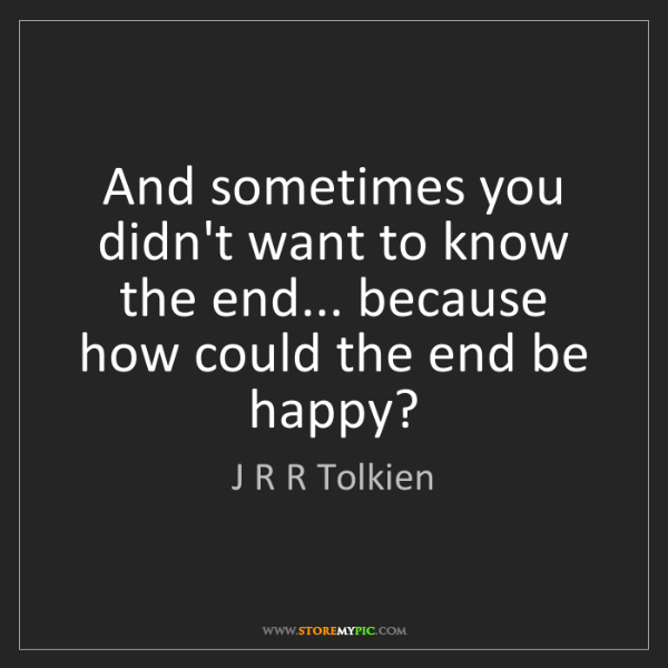 J R R Tolkien: And sometimes you didn't want to know the end... because...