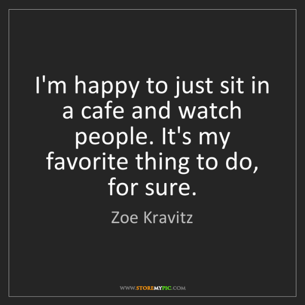 Zoe Kravitz: I'm happy to just sit in a cafe and watch people. It's...