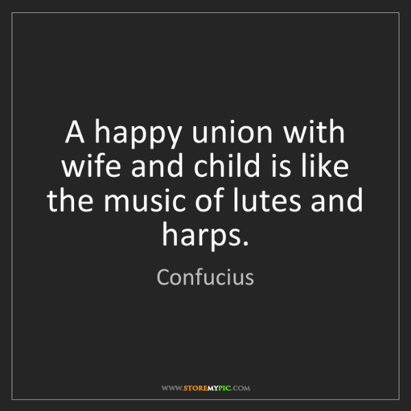 Confucius: A happy union with wife and child is like the music of...
