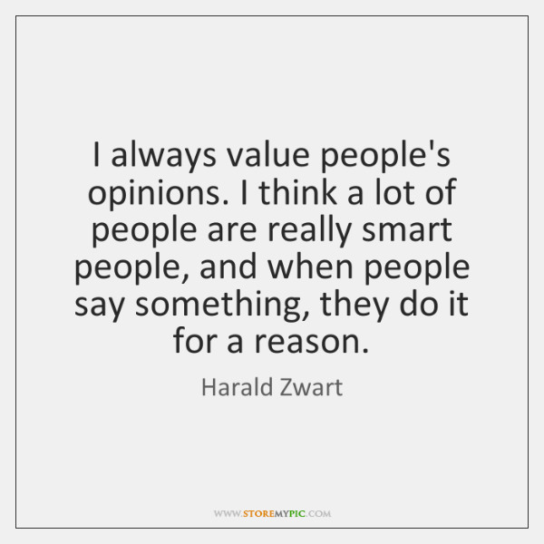I always value people's opinions. I think a lot of people are ...