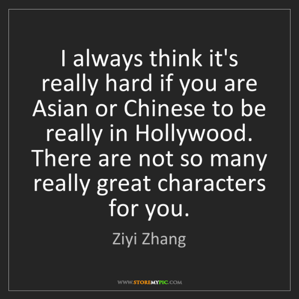 Ziyi Zhang: I always think it's really hard if you are Asian or Chinese...