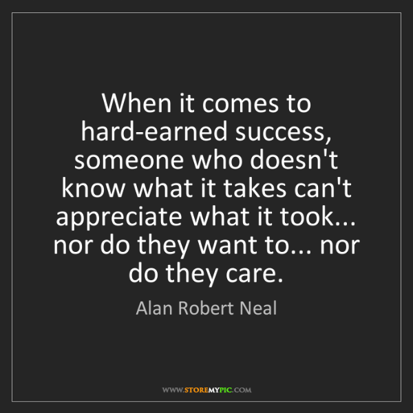 Alan Robert Neal: When it comes to hard-earned success, someone who doesn't...