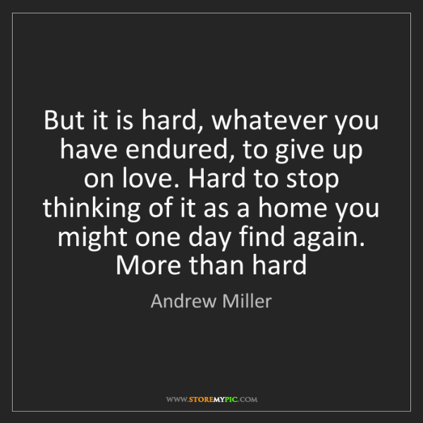 Andrew Miller: But it is hard, whatever you have endured, to give up...