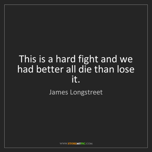 James Longstreet: This is a hard fight and we had better all die than lose...