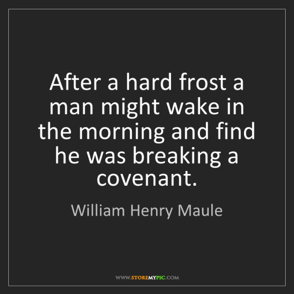 William Henry Maule: After a hard frost a man might wake in the morning and...