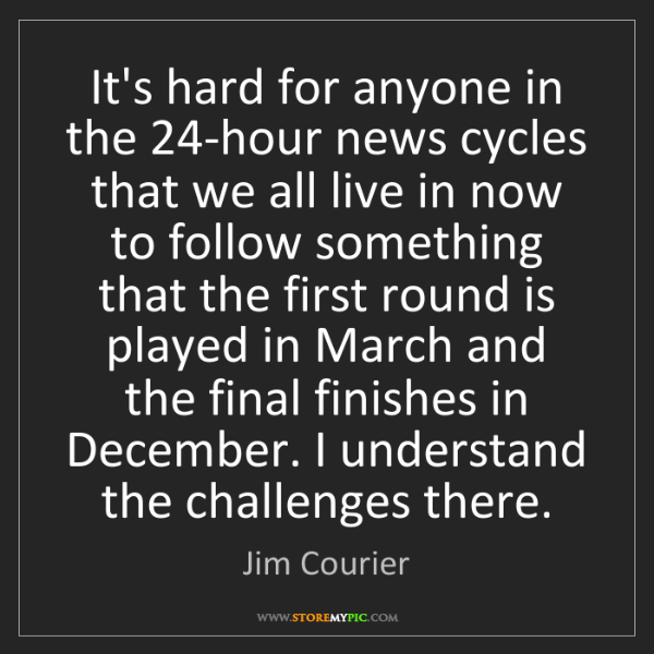 Jim Courier: It's hard for anyone in the 24-hour news cycles that...