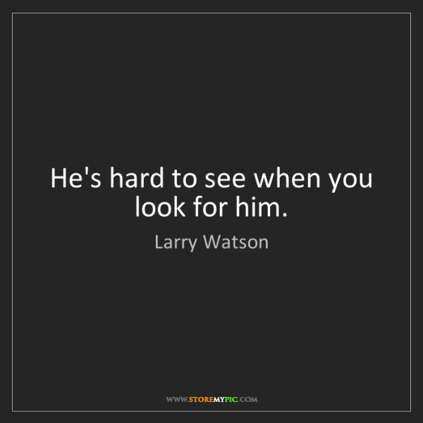Larry Watson: He's hard to see when you look for him.