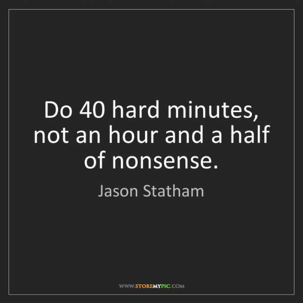 Jason Statham: Do 40 hard minutes, not an hour and a half of nonsense.