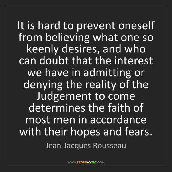 Jean-Jacques Rousseau: It is hard to prevent oneself from believing what one...