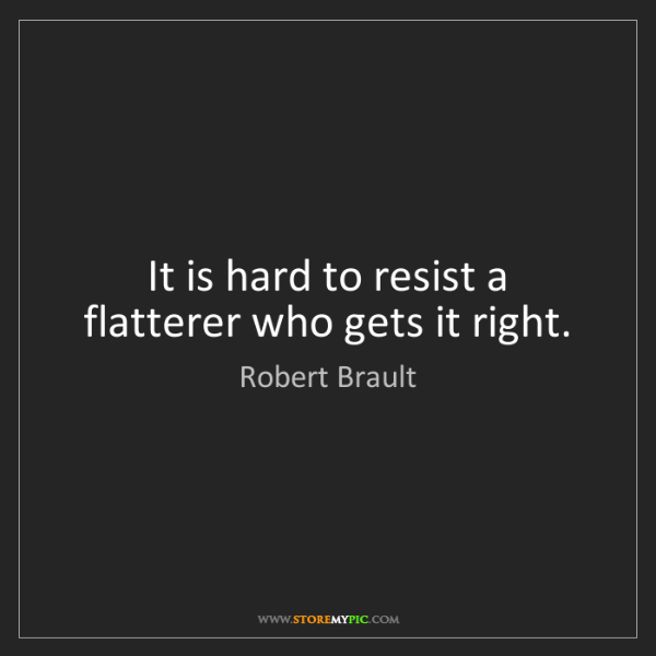Robert Brault: It is hard to resist a flatterer who gets it right.