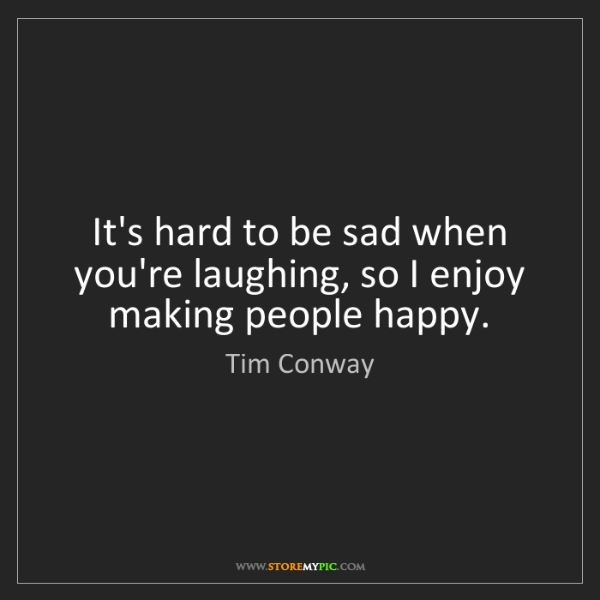 Tim Conway: It's hard to be sad when you're laughing, so I enjoy...