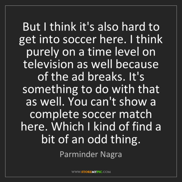 Parminder Nagra: But I think it's also hard to get into soccer here. I...