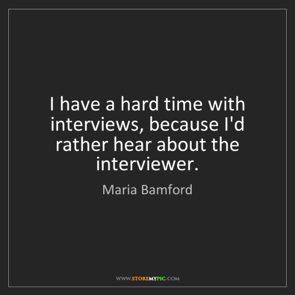Maria Bamford: I have a hard time with interviews, because I'd rather...