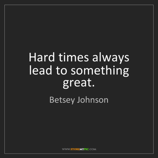 Betsey Johnson: Hard times always lead to something great.
