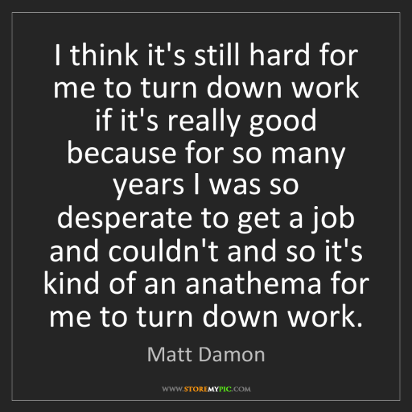 Matt Damon: I think it's still hard for me to turn down work if it's...