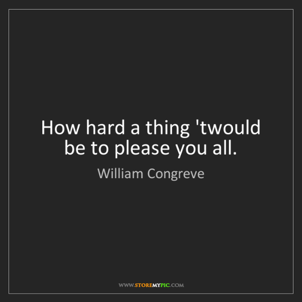 William Congreve: How hard a thing 'twould be to please you all.