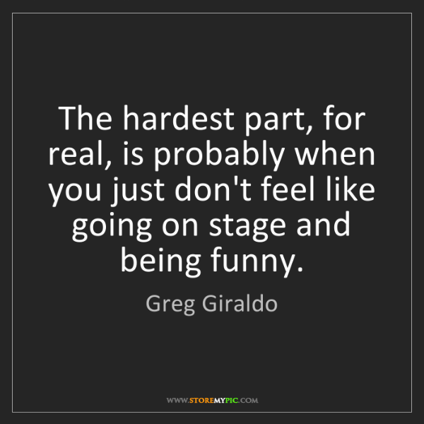 Greg Giraldo: The hardest part, for real, is probably when you just...