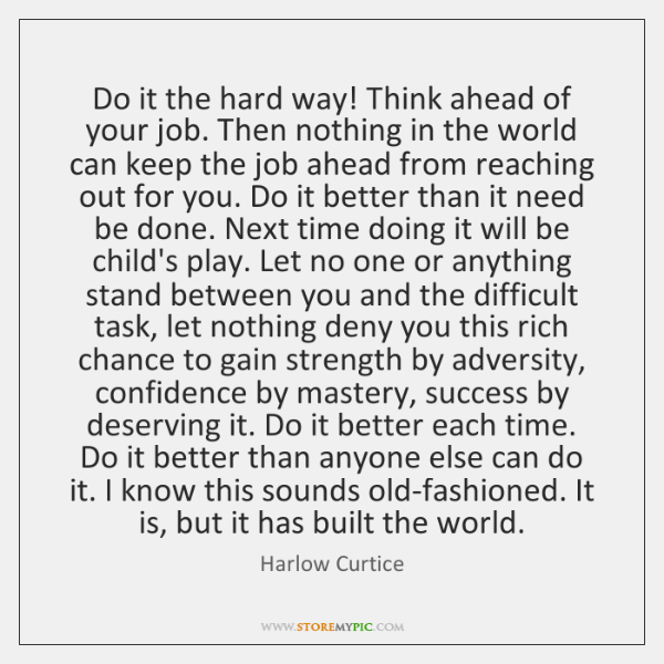 Do it the hard way! Think ahead of your job. Then nothing ...