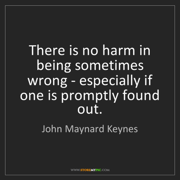 John Maynard Keynes: There is no harm in being sometimes wrong - especially...