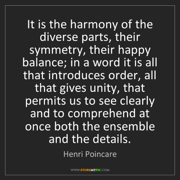 Henri Poincare: It is the harmony of the diverse parts, their symmetry,...