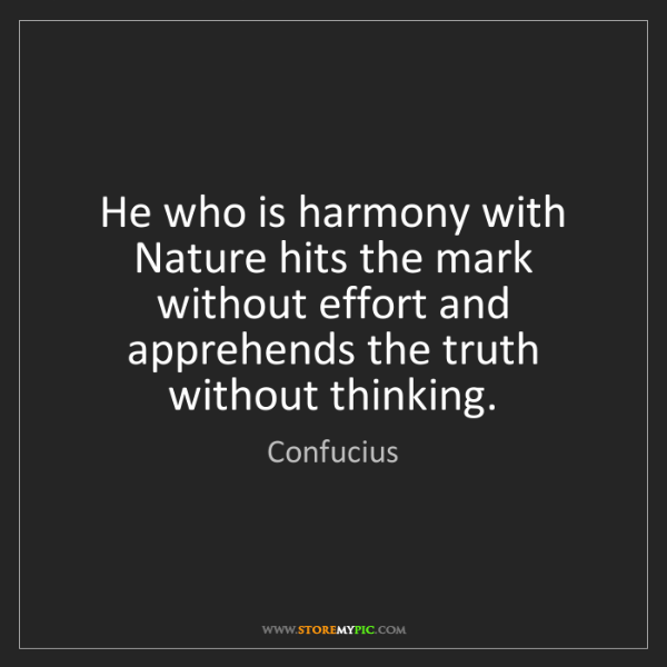 Confucius: He who is harmony with Nature hits the mark without effort...