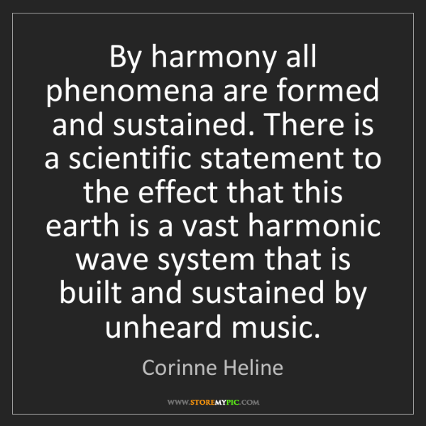 Corinne Heline: By harmony all phenomena are formed and sustained. There...