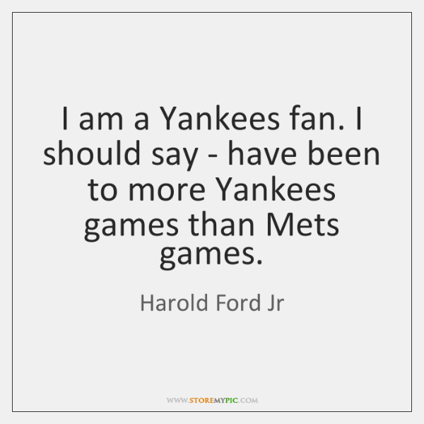 I am a Yankees fan. I should say - have been to ...