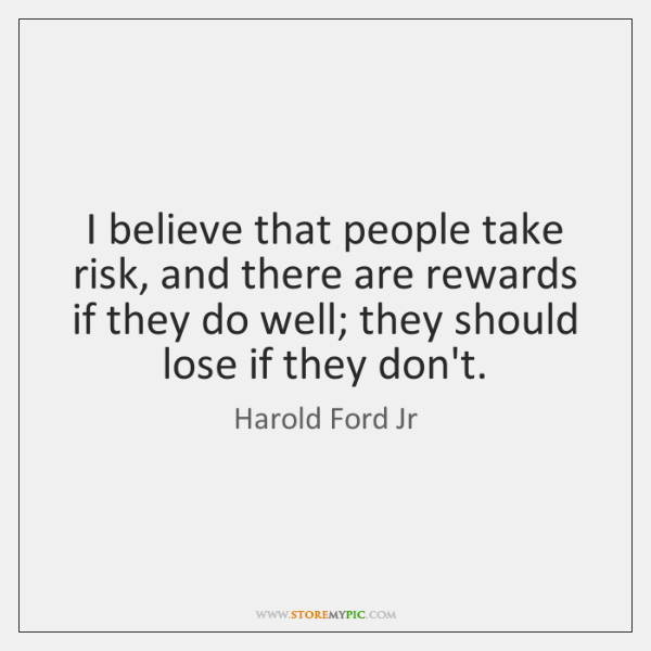 I believe that people take risk, and there are rewards if they ...