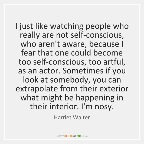 I just like watching people who really are not self-conscious, who aren't ...