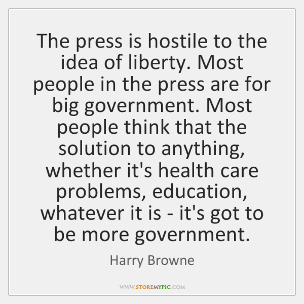 The press is hostile to the idea of liberty. Most people in ...