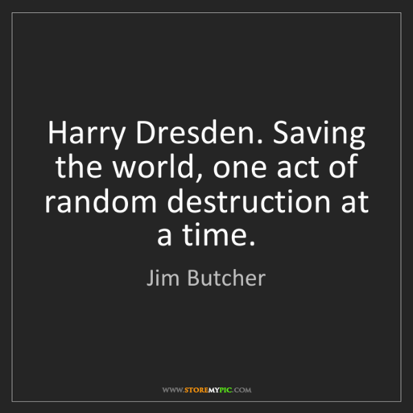 Jim Butcher: Harry Dresden. Saving the world, one act of random destruction...