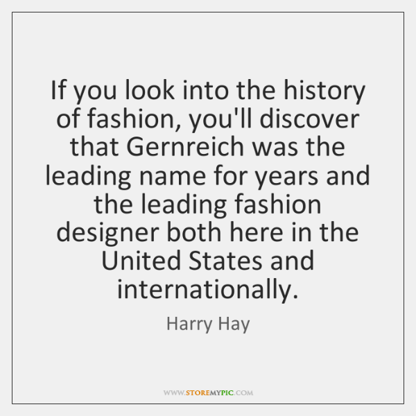 If you look into the history of fashion, you'll discover that Gernreich ...