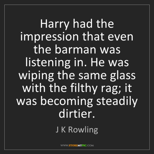 J K Rowling: Harry had the impression that even the barman was listening...