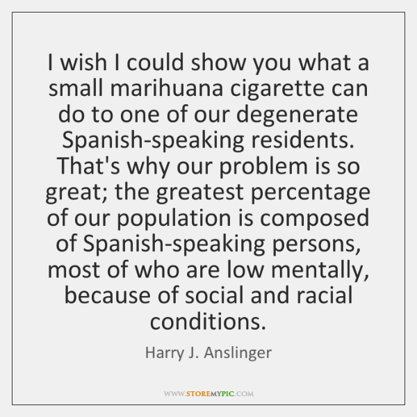 I wish I could show you what a small marihuana cigarette can ...