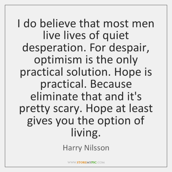 I do believe that most men live lives of quiet desperation. For ...