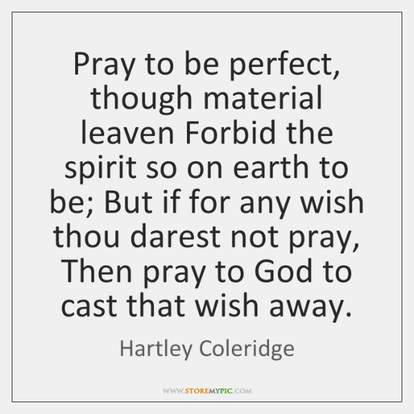 Pray to be perfect, though material leaven Forbid the spirit so on ...