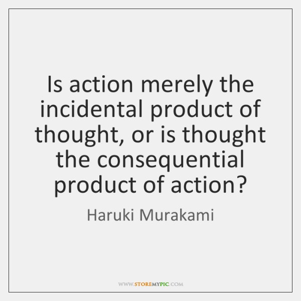 Is action merely the incidental product of thought, or is thought the ...